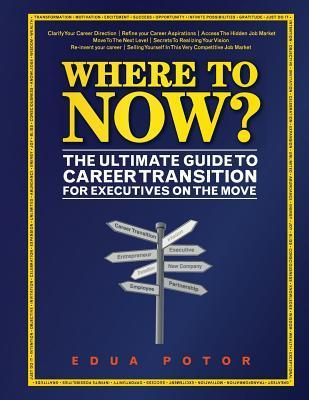 Where to Now? the Ultimate Guide to Career Transition: For Executives on the Move Edua Erika Potor