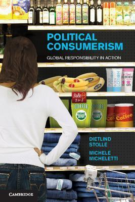 Political Consumerism: Global Responsibility in Action  by  Dietlind Stolle