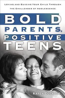 Bold Parents, Positive Teens: Loving and Guiding Your Child Through the Challenges of Adolescence Karen Dockrey