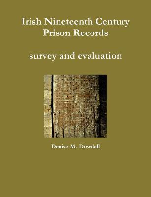 Irish Nineteenth Century Prison Records - Survey and Evaluation Denise M. Dowdall