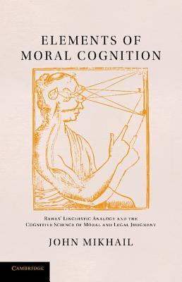 Elements of Moral Cognition: Rawls Linguistic Analogy and the Cognitive Science of Moral and Legal Judgment John Mikhail