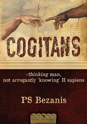 Cogitans: Thinking Man, Not Arrogantly Knowing H Sapiens Ps Bezanis