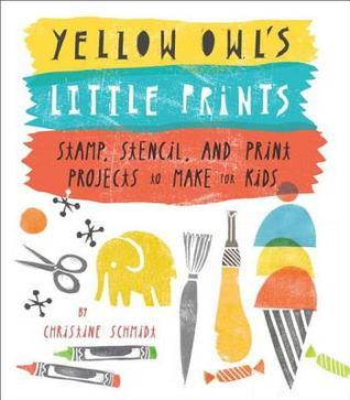 Yellow Owls Little Prints: Stamp, Stencil, and Print Projects to Make for Kids  by  Christine Schmidt