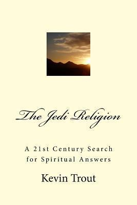 The Jedi Religion: A 21st Century Search for Spiritual Answers Kevin Trout