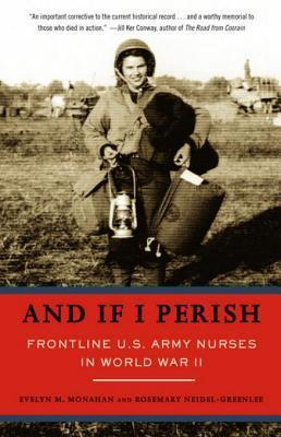 And If I Perish: Frontline U.S. Army Nurses in World War II Evelyn M. Monahan
