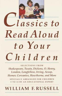 Classics to Read Aloud to Your Children: Selections from Shakespeare, Twain, Dickens, O.Henry, London, Longfellow, Irving  Aesop, Homer, Cervantes, Hawthorne, and More  by  William F. Russell