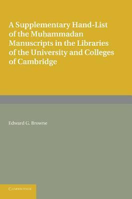 A Supplementary Hand-List of the Muhammadan Manuscripts Preserved in the Libraries of the University and Colleges of Cambridge Edward G. Browne