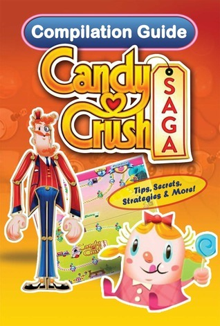 Candy Crush Saga Compilation Guide: Tips, Cheats, Secrets and Strategies Tyler Davis