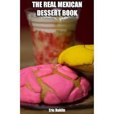 The Real Mexican Dessert Cookbook: Your Guide To Cooking Real Authentic Mexican Desserts!  by  Eric Dahlin