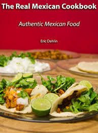 The Real Mexican Cookbook: Your Guide to cooking real authentic Mexican food!  by  Eric Dahlin
