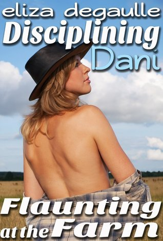 Disciplining Dani: Flaunting at the Farm  by  Eliza DeGaulle
