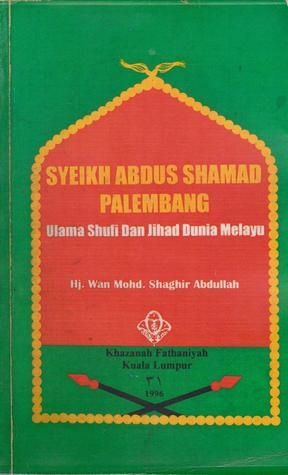 Syeikh Abdus Shamad Palembang: Ulama Shufi Dan Jihad Dunia Melayu  by  Wan Mohd. Shaghir Abdullah