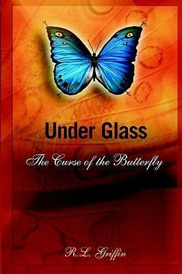 Under Glass: The Curse of the Butterfly R.L. Griffin