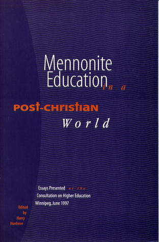 Mennonite Education in a Post-Christian World: Essays Presented at the Consultation on Higher Education  by  Harry Huebner