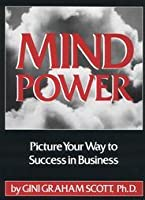 Mind Power: Picture Your Way to Success in Business and Work  by  Gini Graham Scott