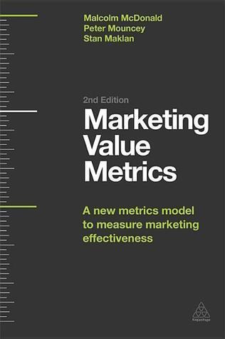 Marketing Value Metrics: A New Metrics Model to Measure Marketing Effectiveness  by  Malcolm McDonald