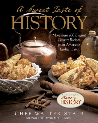 A Sweet Taste of History: More than 100 Elegant Dessert Recipes from Americas Earliest Days Walter Staib