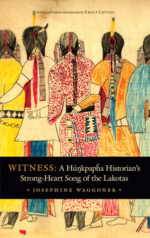 Witness: A Hunkpapha Historians Strong-Heart Song of the Lakotas Josephine Waggoner