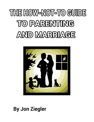 The How-Not-To Guide To Parenting And Marriage  by  Jon Ziegler