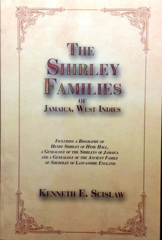 The Shirley Families of Jamaica, West Indies  by  Kenneth E Scislaw