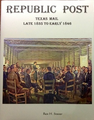 Republic Post: Texas Mail Late 1835 to Early 1846 Rex Stever