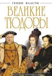 Великие Тюдоры. `Золотой век` Борис Тененбаум