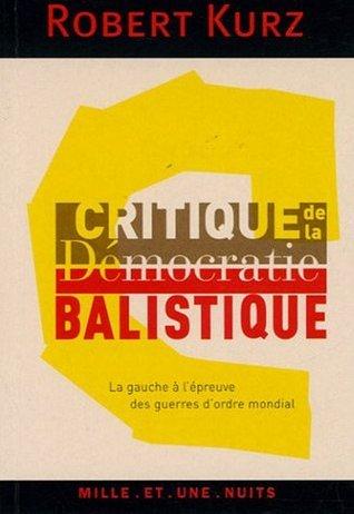 Critique de la démocratie balistique: La gauche à lépreuve des guerres dordre mondial  by  Robert Kurz