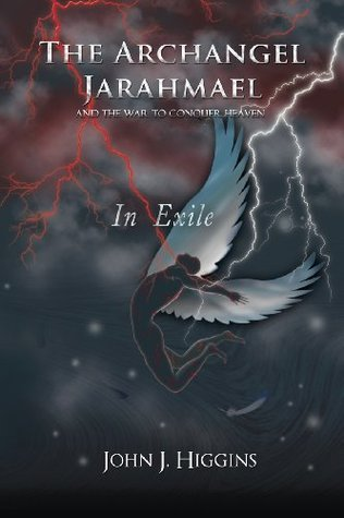 In Exile (The Archangel Jarahmael and the War to Conquer Heaven, #3) John J.  Higgins