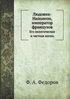 Lyudovik-Napoleon, Imperator Frantsuzov Ego Politicheskaya I Chastnaya Zhizn  by  F.A. Fedorov