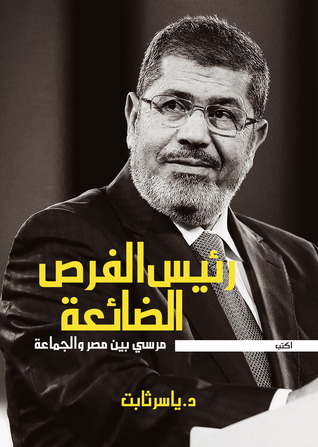 رئيس الفرص الضائعة: مرسي بين مصر والجماعة  by  ياسر ثابت