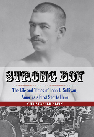 Strong Boy: The Life and Times of John L. Sullivan, Americas First Sports Hero  by  Christopher Klein