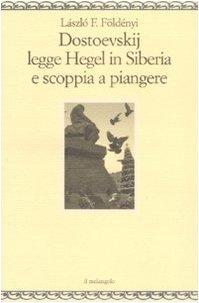 Dostoevskij legge Hegel in Siberia e scoppia a piangere  by  László F. Földényi