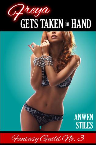 Freya Gets Taken in Hand (Fantasy Guild, #3)  by  Anwen Stiles