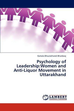 Psychology of Leadership: Women and Anti-Liquor Movement in Uttarakhand  by  Kamala Dhaulakhandi Bhardwaj