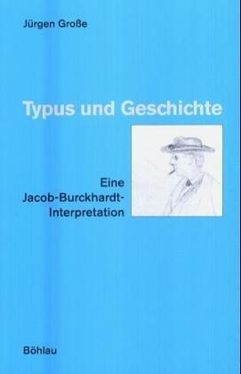 Typus und Geschichte: Eine Jacob-Burckhardt-Interpretation  by  Jürgen Große