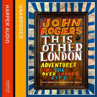 This Other London: Adventures in the Overlooked City  by  John   Rogers