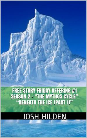 Beneath The Ice - Part 1 (Free Story Friday Season 2 - The Mythos Cycle, #1)  by  Josh Hilden