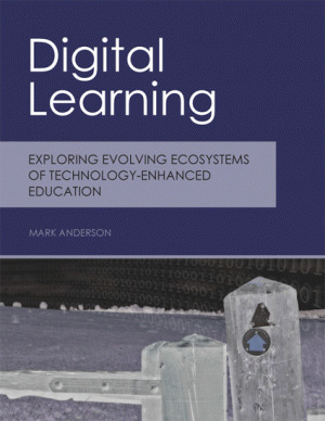 Digital Learning: Exploring Evolving Ecosystems of Technology-Enhanced Education  by  Mark Anderson