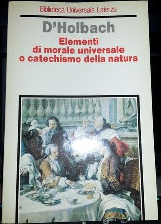 Elementi di morale universale o catechismo della natura  by  Paul Henry Thiry dHolbach