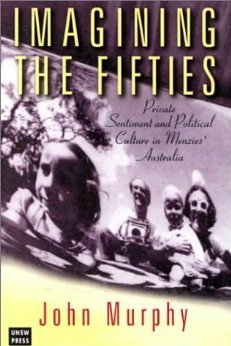 Imagining the Fifties: Private Sentiment and Political Culture in Menzies Australia  by  John     Murphy