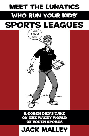 Meet The Lunatics Who Run Your Kids Sports Leagues: A Coach Dads Take On The Wacky World Of Youth Sports  by  Jack Malley