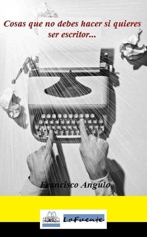 Cosas que no debes hacer si quieres ser escritor  by  Francisco Angulo Lafuente