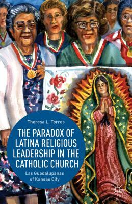 The Paradox of Latina Religious Leadership in the Catholic Church: Las Guadalupanas of Kansas City  by  Theresa L. Torres