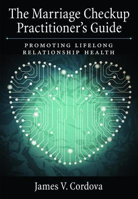 The Marriage Checkup Practitioners Guide: Promoting Lifelong Relationship Health James V Cordova