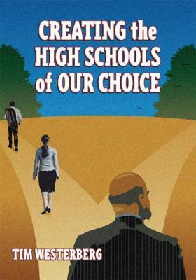 Creating the High Schools of Our Choice: A Principals Perspective on Making High School Reform a Reality Tim Westerberg