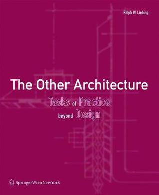 The Other Architecture: Tasks of Practice Beyond Design  by  Ralph W Liebing