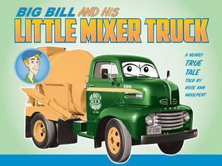 Big Bill and His Little Mixer Truck Rose Ann Woolpert
