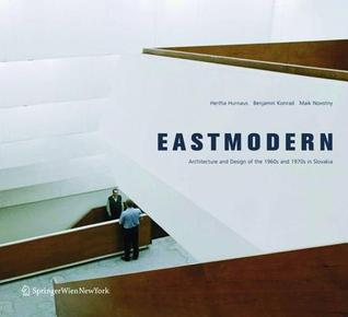 Eastmodern: Architecture and Design of the 1960s and 1970s in Slovakia Herta Hurnaus