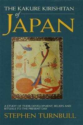The Kakure Kirishitan of Japan: A Study of Their Development, Beliefs and Rituals to the Present Day Stephen Turnbull