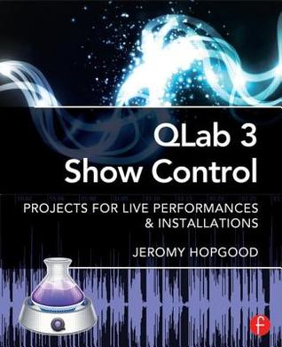 Qlab 3 Show Control: Projects for Live Performances & Installations  by  Jeromy Hopgood
